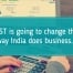 GST in India is going to change the way India does business
