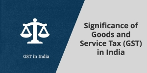 Significance of Goods and Service Tax (GST) in India